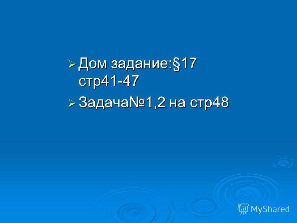 Дом задание:§17 стр41-47 Дом задание:§17 стр41-47 Задача1,2 на стр48 Задача1,2 на стр48