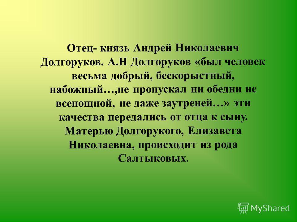 Отец- князь Андрей Николаевич Долгоруков. А.Н Долгоруков «был человек весьма добрый, бескорыстный, набожный…,не пропускал ни обедни не всенощной, не даже заутреней…» эти качества передались от отца к сыну. Матерью Долгорукого, Елизавета Николаевна, п