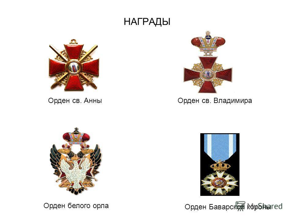 НАГРАДЫ Орден белого орла Орден Баварской короны Орден св. АнныОрден св. Владимира