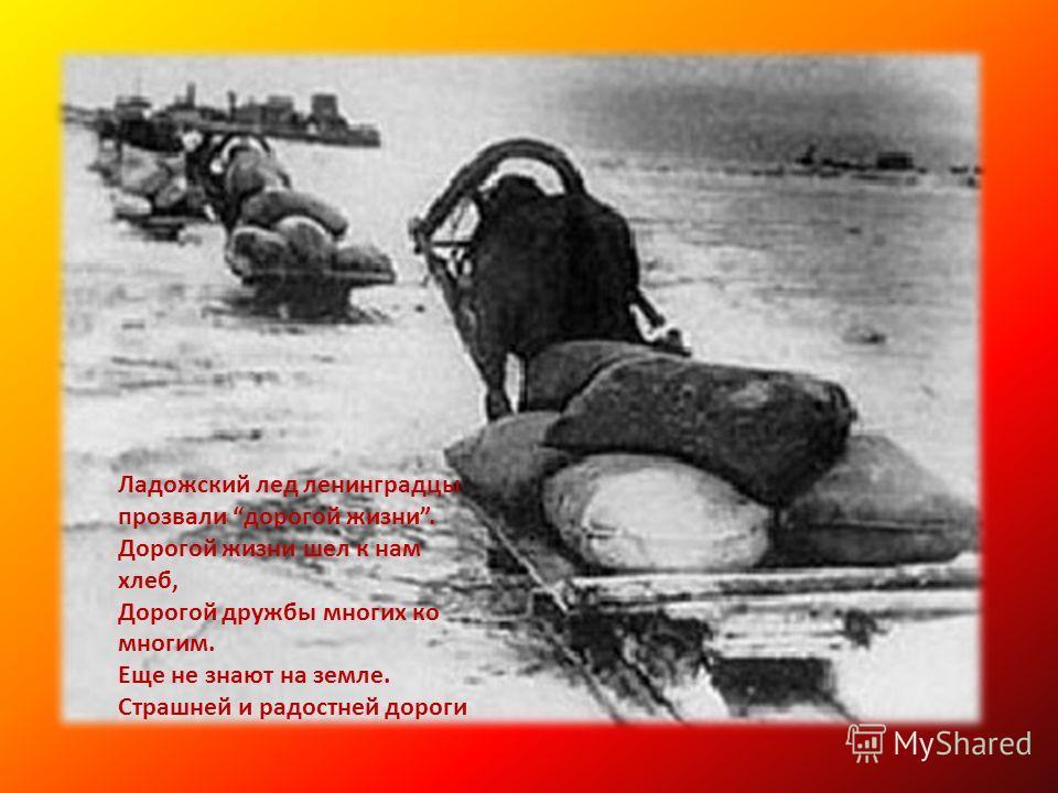 Ладожский лед ленинградцы прозвали дорогой жизни. Дорогой жизни шел к нам хлеб, Дорогой дружбы многих ко многим. Еще не знают на земле. Страшней и радостней дороги