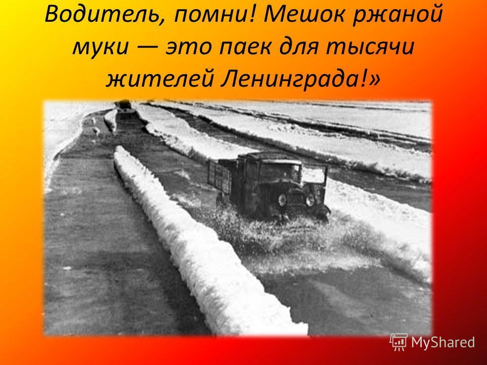 Водитель, помни! Мешок ржаной муки это паек для тысячи жителей Ленинграда!»
