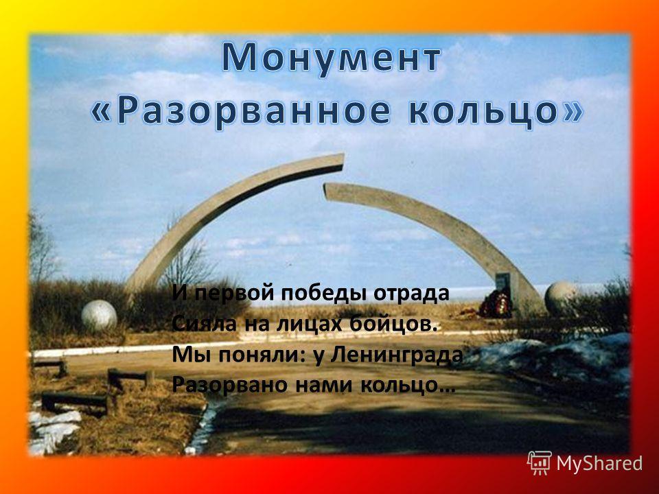 И первой победы отрада Сияла на лицах бойцов. Мы поняли: у Ленинграда Разорвано нами кольцо…