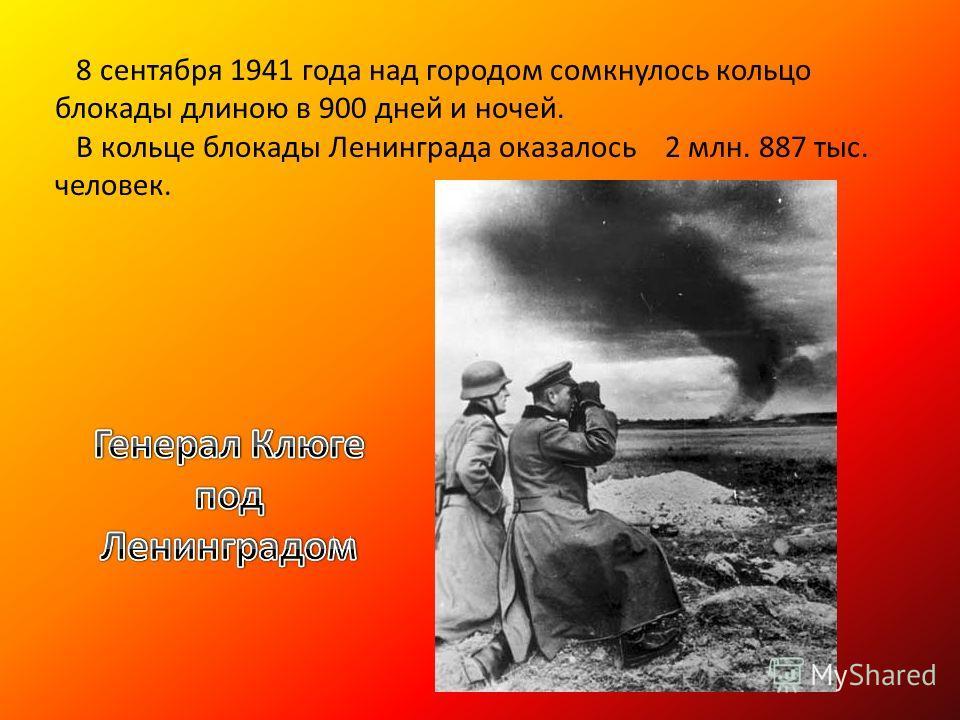 8 сентября 1941 года над городом сомкнулось кольцо блокады длиною в 900 дней и ночей. В кольце блокады Ленинграда оказалось 2 млн. 887 тыс. человек.