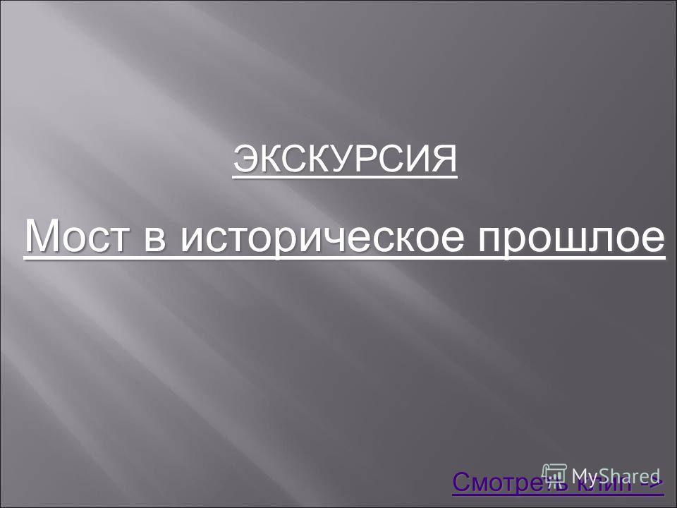 ЭКСКУРСИЯ Мост в историческое прошлое Смотреть клип -> Смотреть клип ->