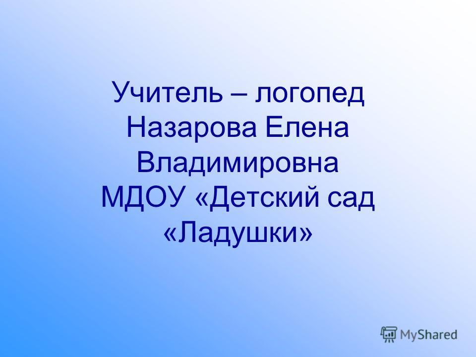 Учитель – логопед Назарова Елена Владимировна МДОУ «Детский сад «Ладушки»