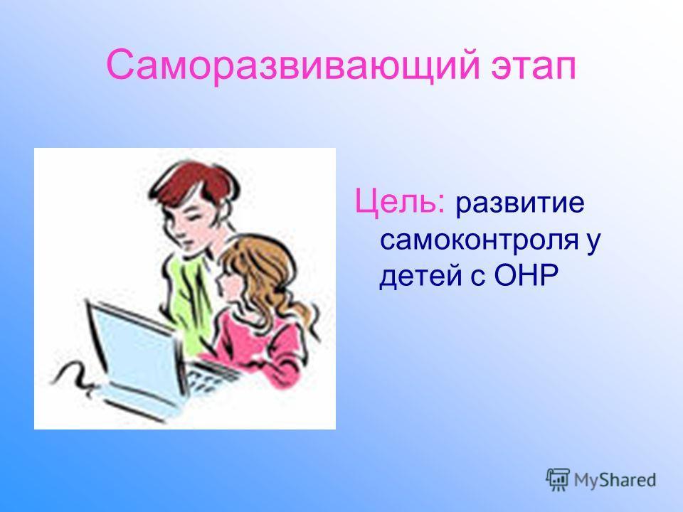 Саморазвивающий этап Цель: развитие самоконтроля у детей с ОНР