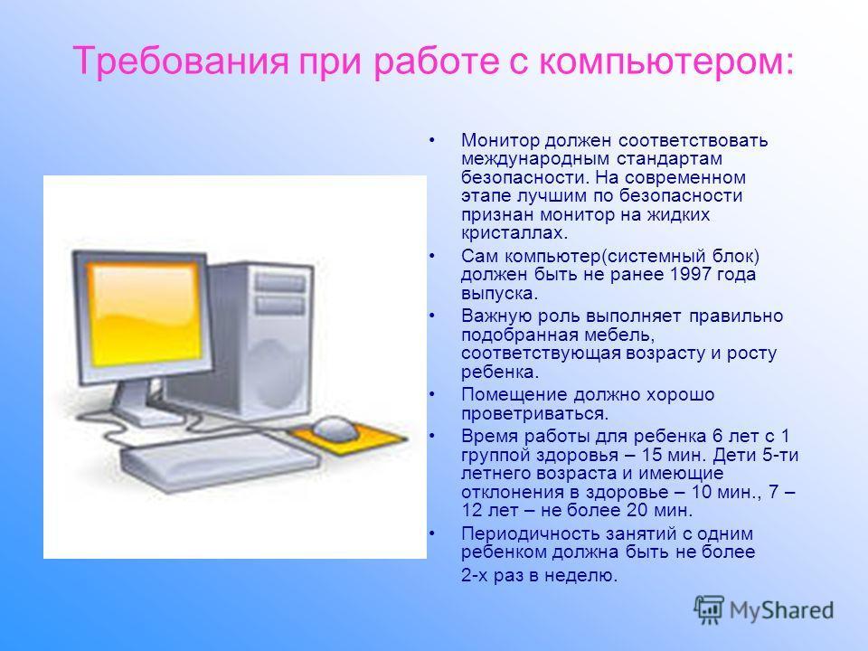 Требования при работе с компьютером: Монитор должен соответствовать международным стандартам безопасности. На современном этапе лучшим по безопасности признан монитор на жидких кристаллах. Сам компьютер(системный блок) должен быть не ранее 1997 года