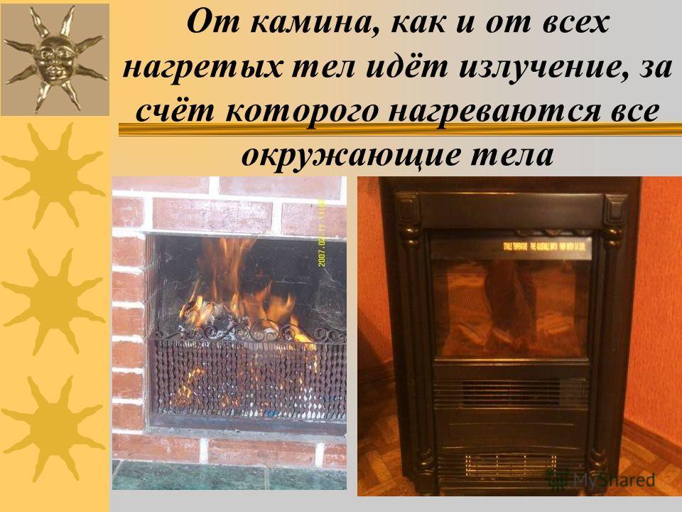 От камина, как и от всех нагретых тел идёт излучение, за счёт которого нагреваются все окружающие тела