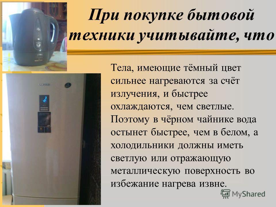 При покупке бытовой техники учитывайте, что Тела, имеющие тёмный цвет сильнее нагреваются за счёт излучения, и быстрее охлаждаются, чем светлые. Поэтому в чёрном чайнике вода остынет быстрее, чем в белом, а холодильники должны иметь светлую или отраж