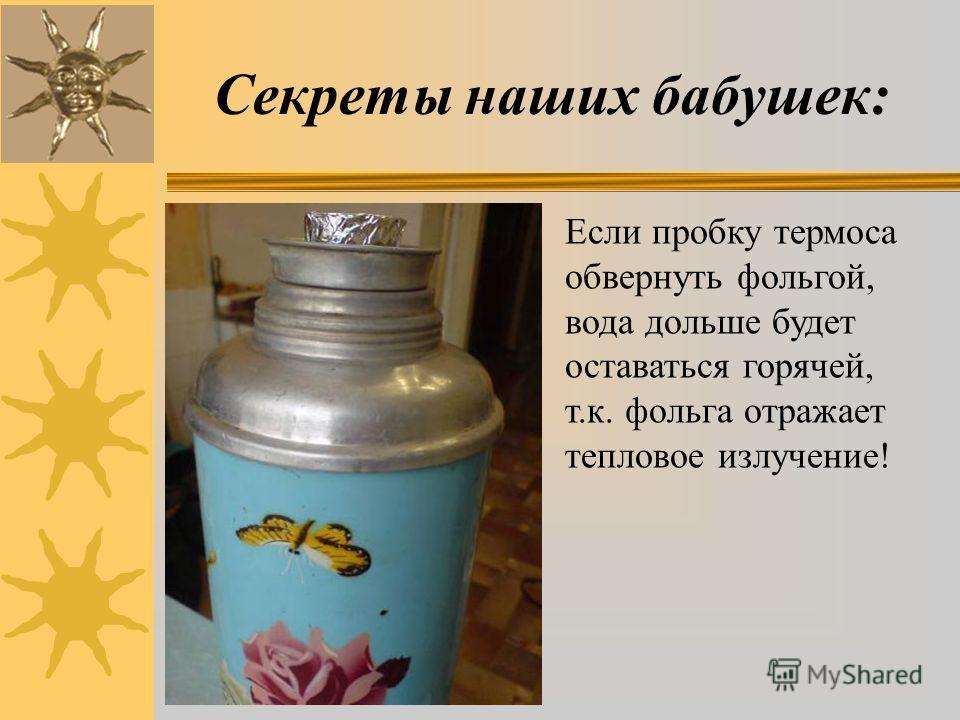 Секреты наших бабушек: Если пробку термоса обвернуть фольгой, вода дольше будет оставаться горячей, т.к. фольга отражает тепловое излучение!
