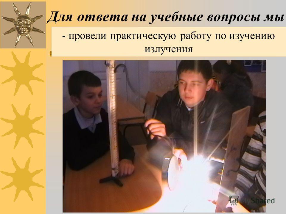 - провели практическую работу по изучению излучения Для ответа на учебные вопросы мы