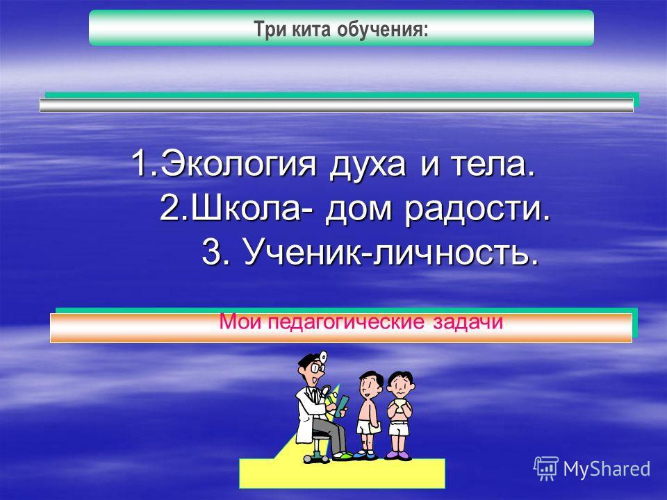 Три кита обучения: 1.Экология духа и тела. 2.Школа- дом радости. 2.Школа- дом радости. 3. Ученик-личность. 3. Ученик-личность. Мои педагогические задачи