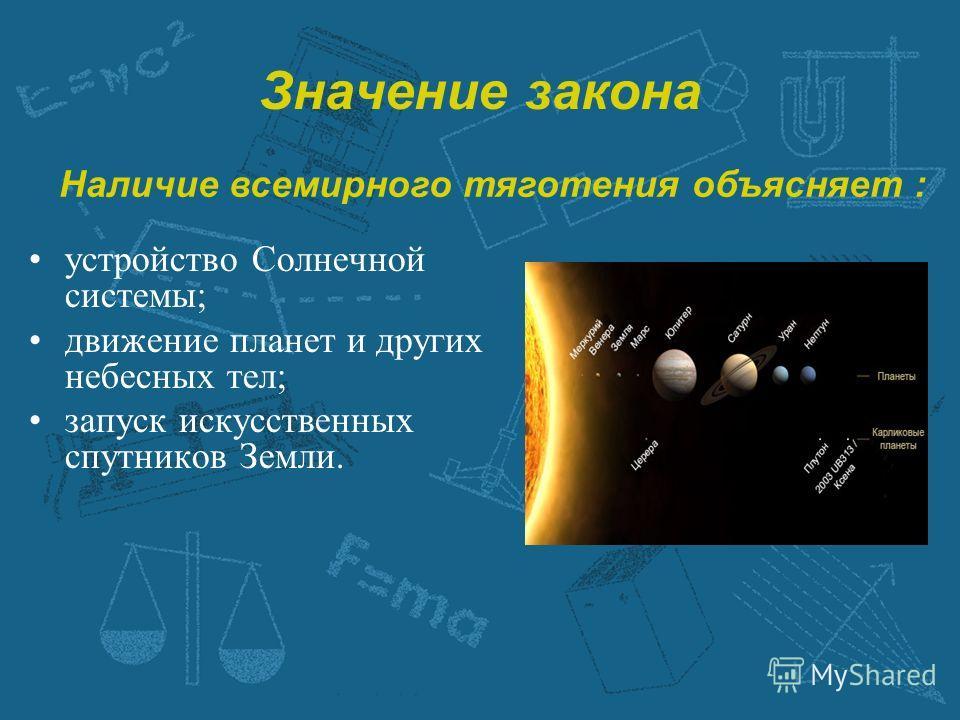 Значение закона устройство Солнечной системы; движение планет и других небесных тел; запуск искусственных спутников Земли. Наличие всемирного тяготения объясняет :