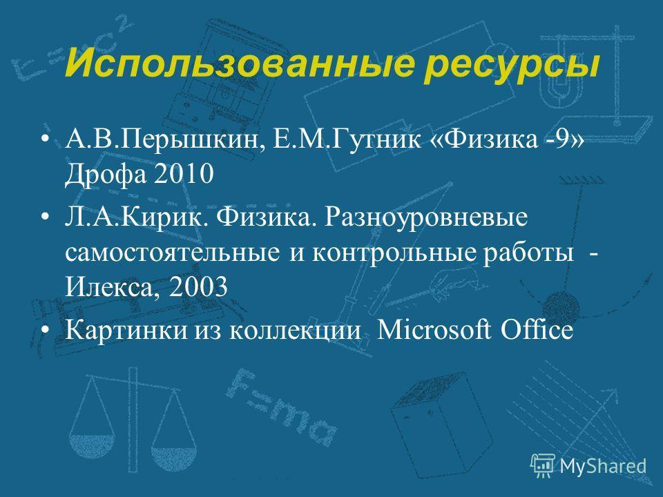 Использованные ресурсы А.В.Перышкин, Е.М.Гутник «Физика -9» Дрофа 2010 Л.А.Кирик. Физика. Разноуровневые самостоятельные и контрольные работы - Илекса, 2003 Картинки из коллекции Microsoft Office