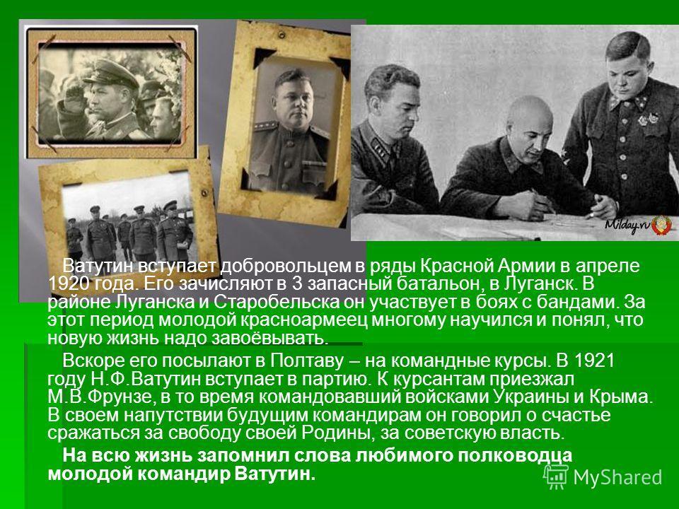 Начало Ватутин вступает добровольцем в ряды Красной Армии в апреле 1920 года. Его зачисляют в 3 запасный батальон, в Луганск. В районе Луганска и Старобельска он участвует в боях с бандами. За этот период молодой красноармеец многому научился и понял