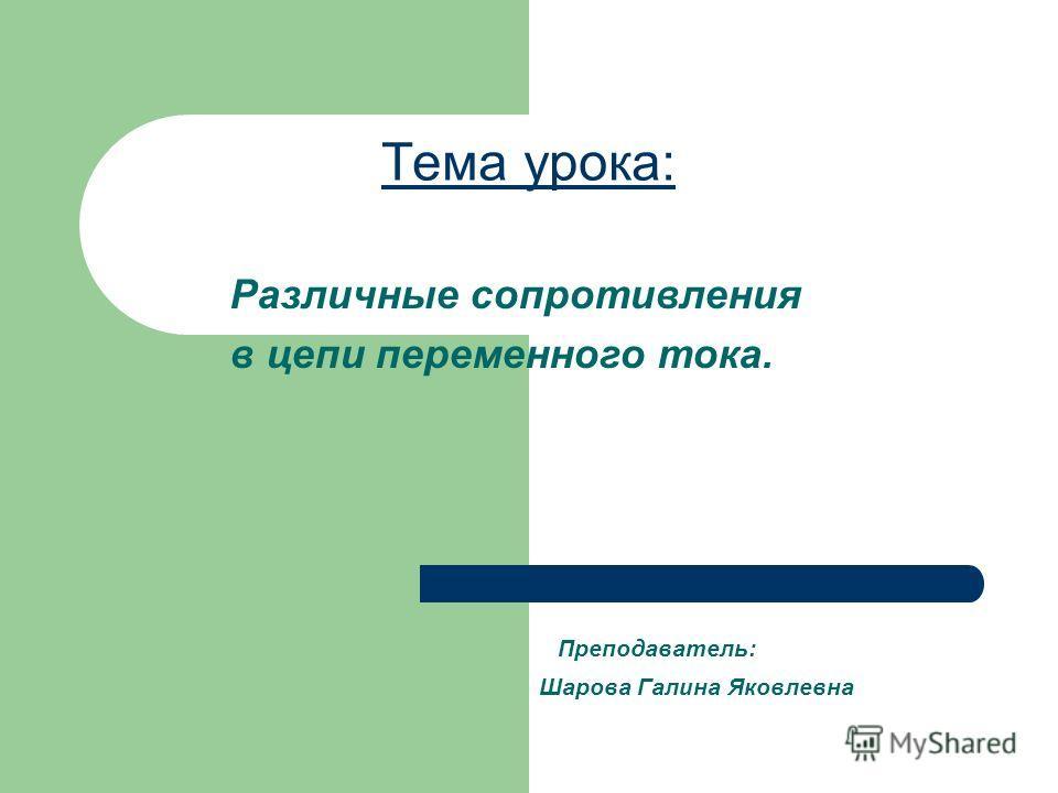 Тема урока: Преподаватель: Шарова Галина Яковлевна Различные сопротивления в цепи переменного тока.