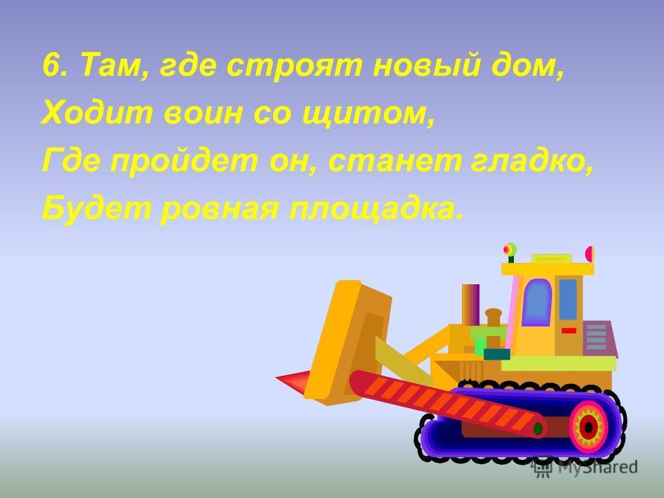 6. Там, где строят новый дом, Ходит воин со щитом, Где пройдет он, станет гладко, Будет ровная площадка.