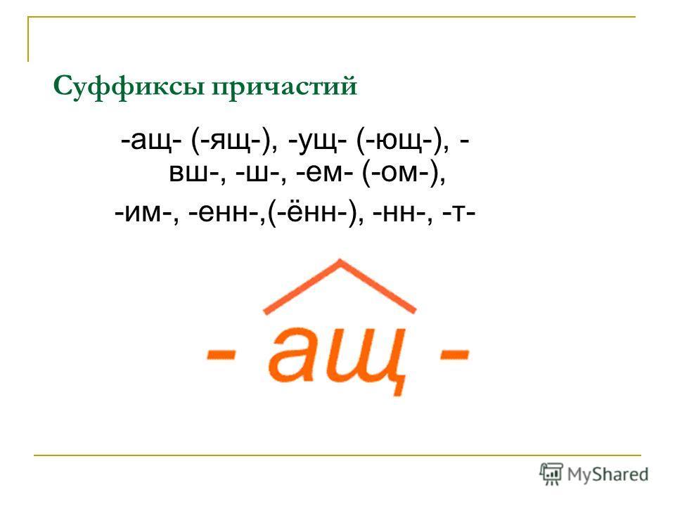 Суффиксы причастий -ащ- (-ящ-), -ущ- (-ющ-), - вш-, -ш-, -ем- (-ом-), -им-, -енн-,(-ённ-), -нн-, -т-