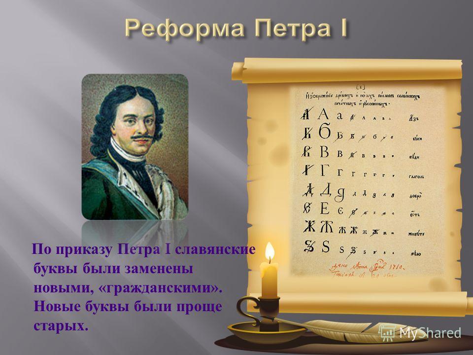 По приказу Петра I славянские буквы были заменены новыми, « гражданскими ». Новые буквы были проще старых.