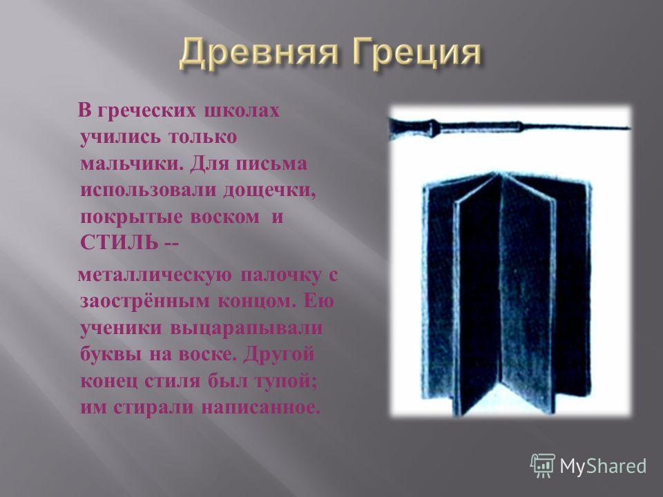 В греческих школах учились только мальчики. Для письма использовали дощечки, покрытые воском и СТИЛЬ -- металлическую палочку с заострённым концом. Ею ученики выцарапывали буквы на воске. Другой конец стиля был тупой ; им стирали написанное.