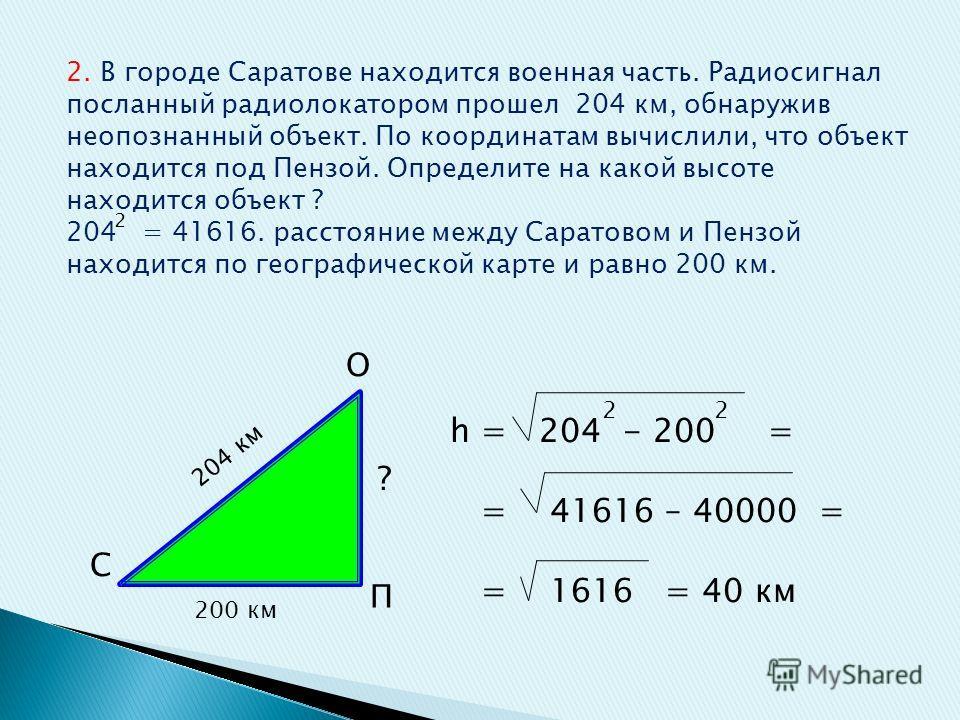 2. В городе Саратове находится военная часть. Радиосигнал посланный радиолокатором прошел 204 км, обнаружив неопознанный объект. По координатам вычислили, что объект находится под Пензой. Определите на какой высоте находится объект ? 204 = 41616. рас