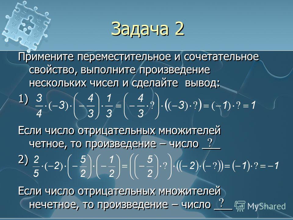 Задача 2 Примените переместительное и сочетательное свойство, выполните произведение нескольких чисел и сделайте вывод: 1) Если число отрицательных множителей четное, то произведение – число ___ 2) Если число отрицательных множителей нечетное, то про