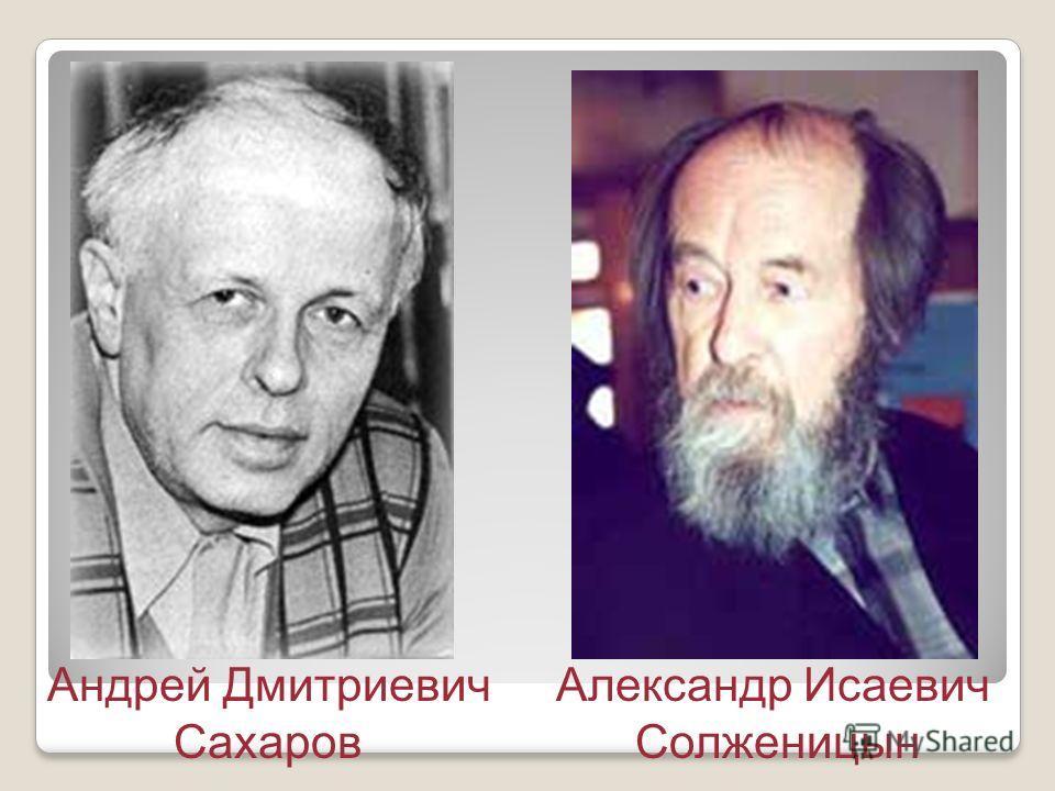 Андрей Дмитриевич Сахаров Александр Исаевич Солженицын