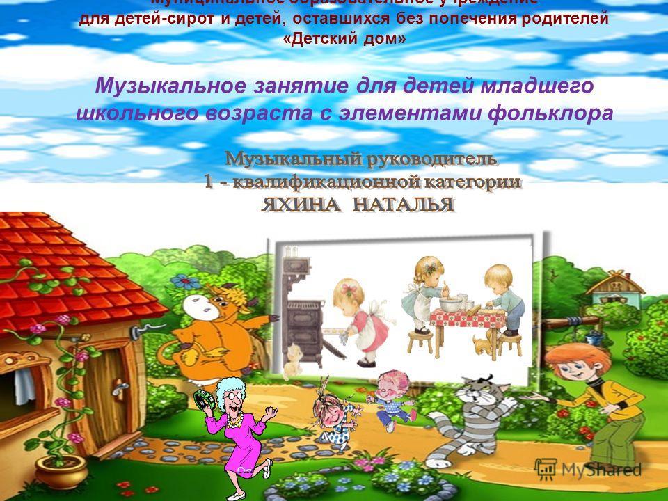 Муниципальное образовательное учреждение для детей-сирот и детей, оставшихся без попечения родителей «Детский дом» Музыкальное занятие для детей младшего школьного возраста с элементами фольклора
