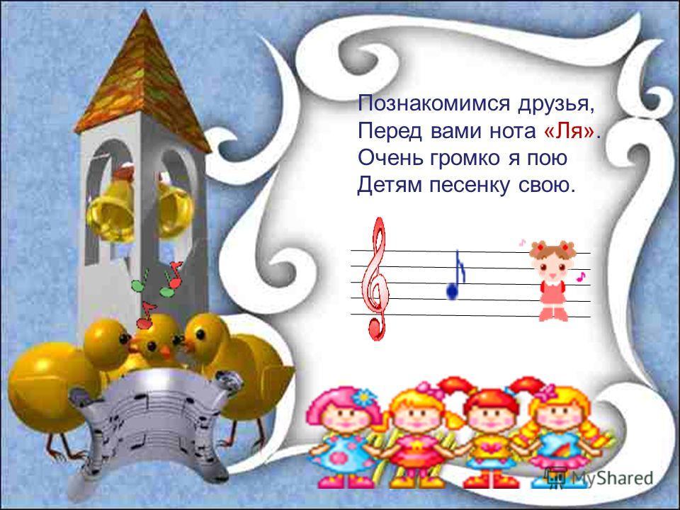 Познакомимся друзья, Перед вами нота «Ля». Очень громко я пою Детям песенку свою.