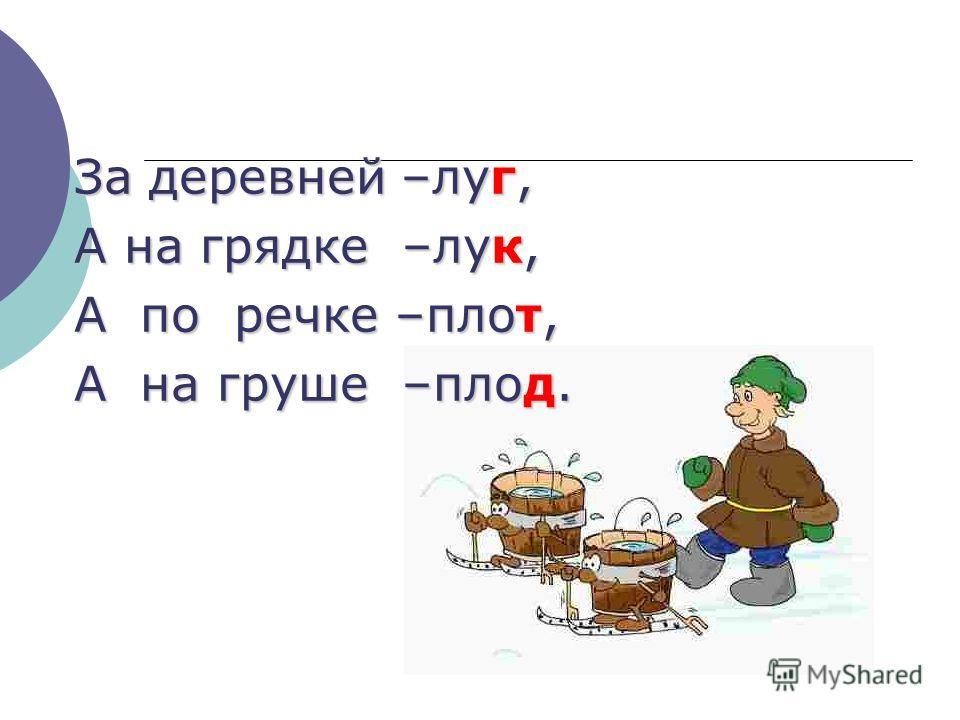 За деревней –луг, А на грядке –лук, А по речке –плот, А на груше –плод.