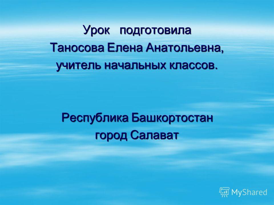 Урок подготовила Таносова Елена Анатольевна, учитель начальных классов. Республика Башкортостан город Салават