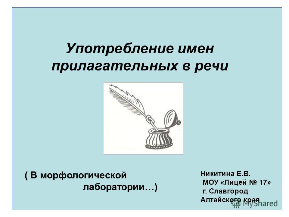 Употребление имен прилагательных в речи ( В морфологической лаборатории…) Никитина Е.В. МОУ «Лицей 17» г. Славгород Алтайского края