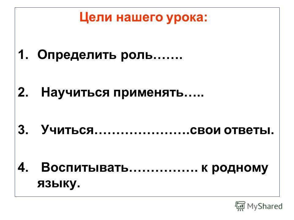 Цели нашего урока: 1.Определить роль……. 2. Научиться применять….. 3. Учиться………………….свои ответы. 4. Воспитывать……………. к родному языку.