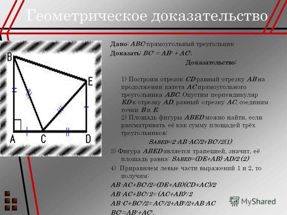 Геометрическое доказательство Дано: ABC-прямоугольный треугольник Доказать: BC ² = AB ² + AC ². Доказательство: 1) Построим отрезок CD равный отрезку AB на продолжении катета AC прямоугольного треугольника ABC. Опустим перпендикуляр ED к отрезку AD,