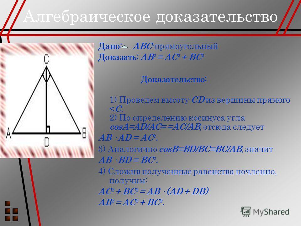 Алгебраическое доказательство Дано: ABC-прямоугольный Доказать: AB ² = AC ² + BC ² Доказательство: 1) Проведем высоту CD из вершины прямого