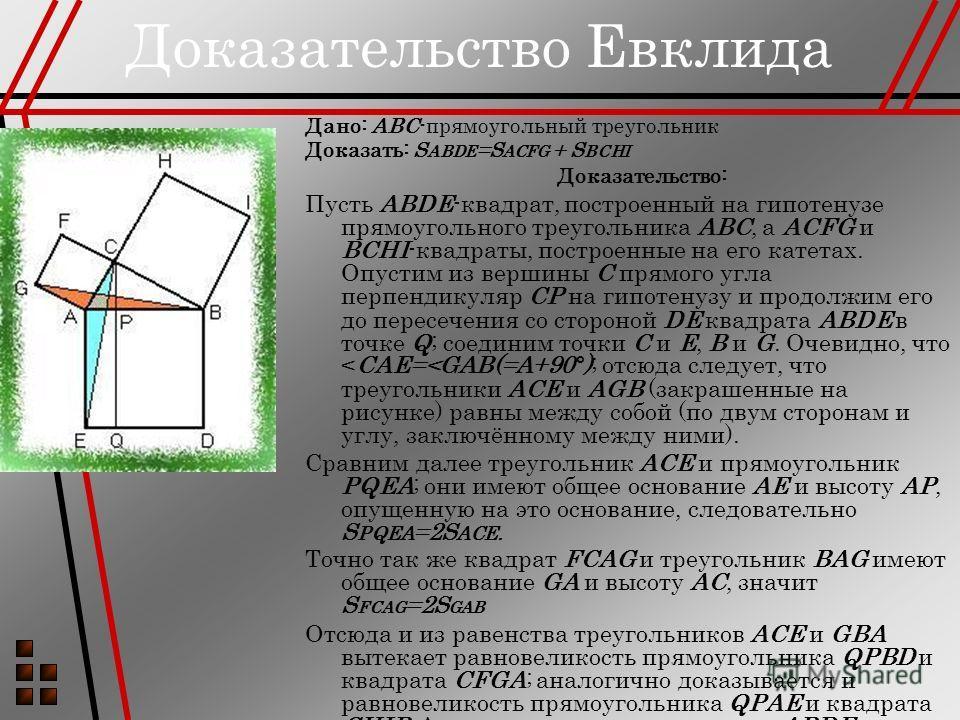 Доказательство Евклида Дано: ABC-прямоугольный треугольник Доказать: S ABDE =S ACFG + S BCHI Доказательство: Пусть ABDE-квадрат, построенный на гипотенузе прямоугольного треугольника ABC, а ACFG и BCHI-квадраты, построенные на его катетах. Опустим из