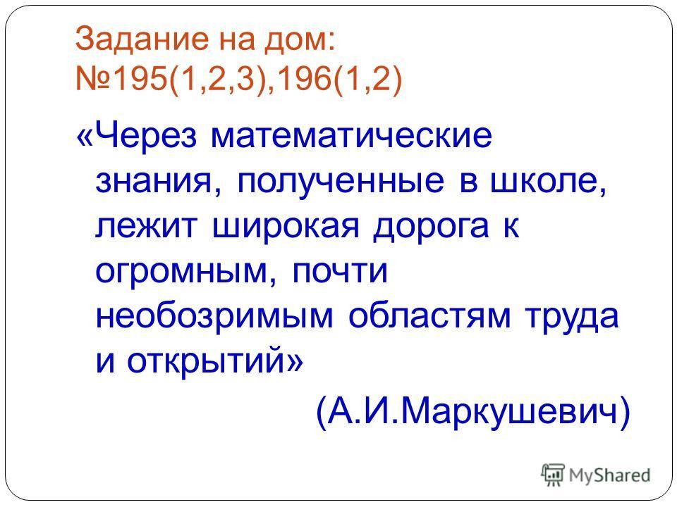 Задание на дом: 195(1,2,3),196(1,2) «Через математические знания, полученные в школе, лежит широкая дорога к огромным, почти необозримым областям труда и открытий» (А.И.Маркушевич)