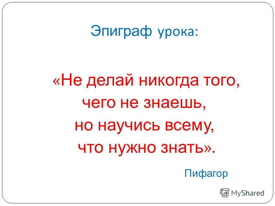 Эпиграф урока : « Не делай никогда того, чего не знаешь, но научись всему, что нужно знать ». Пифагор