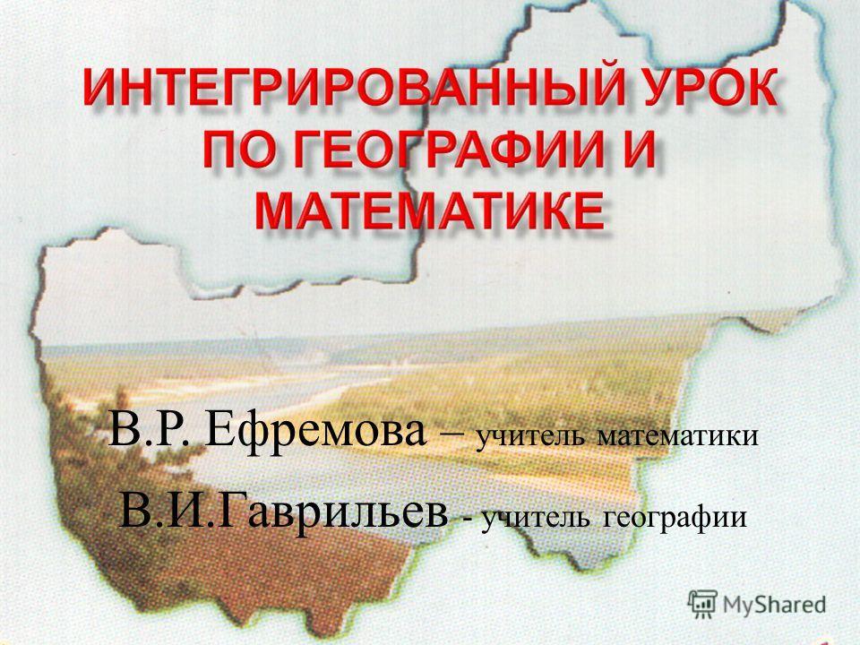 В. Р. Ефремова – учитель математики В. И. Гаврильев - учитель географии