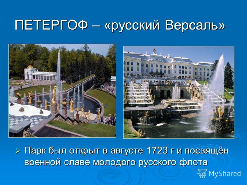 ПЕТЕРГОФ – «русский Версаль» Парк был открыт в августе 1723 г и посвящён военной славе молодого русского флота Парк был открыт в августе 1723 г и посвящён военной славе молодого русского флота