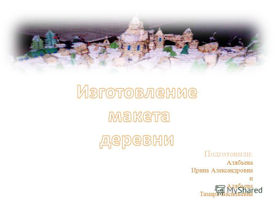 Подготовили: Алябьева Ирина Александровна и Алябьева Тамара Васильевна