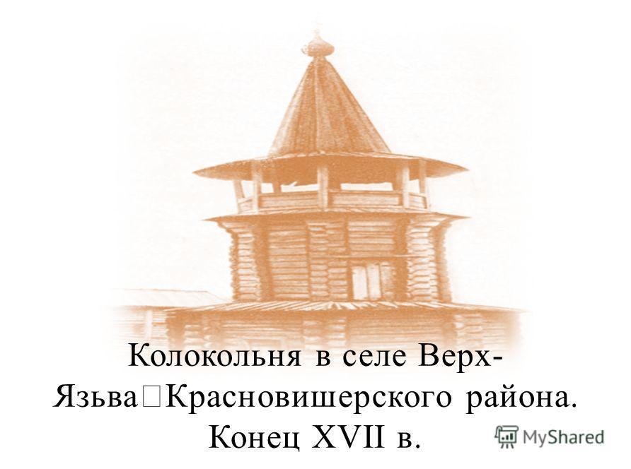 Колокольня в селе Верх- Язьва Красновишерского района. Конец XVII в.