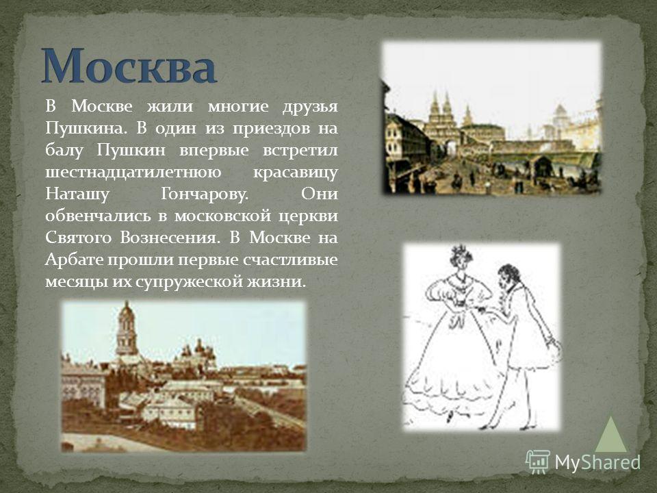 В Москве жили многие друзья Пушкина. В один из приездов на балу Пушкин впервые встретил шестнадцатилетнюю красавицу Наташу Гончарову. Они обвенчались в московской церкви Святого Вознесения. В Москве на Арбате прошли первые счастливые месяцы их супруж