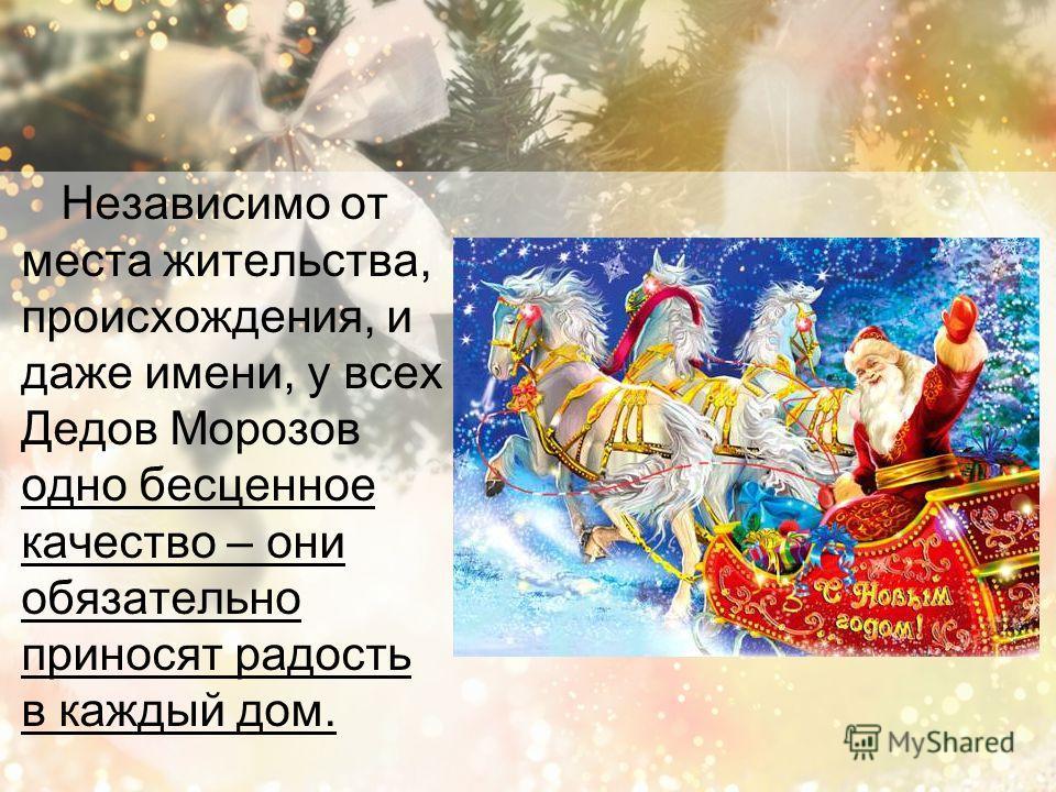 Независимо от места жительства, происхождения, и даже имени, у всех Дедов Морозов одно бесценное качество – они обязательно приносят радость в каждый дом.