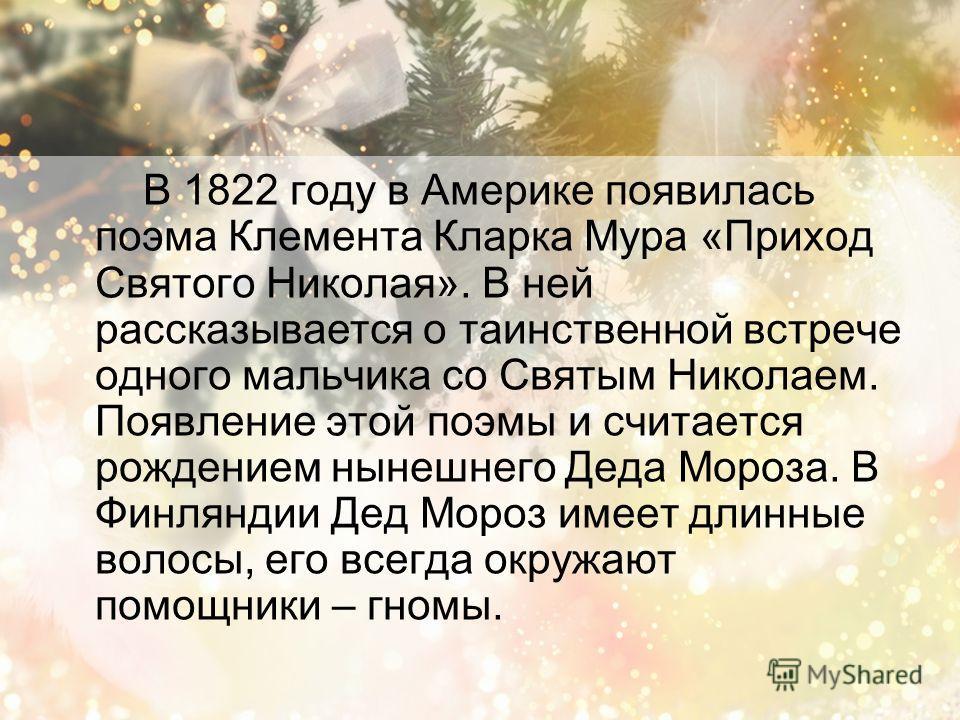 В 1822 году в Америке появилась поэма Клемента Кларка Мура «Приход Святого Николая». В ней рассказывается о таинственной встрече одного мальчика со Святым Николаем. Появление этой поэмы и считается рождением нынешнего Деда Мороза. В Финляндии Дед Мор