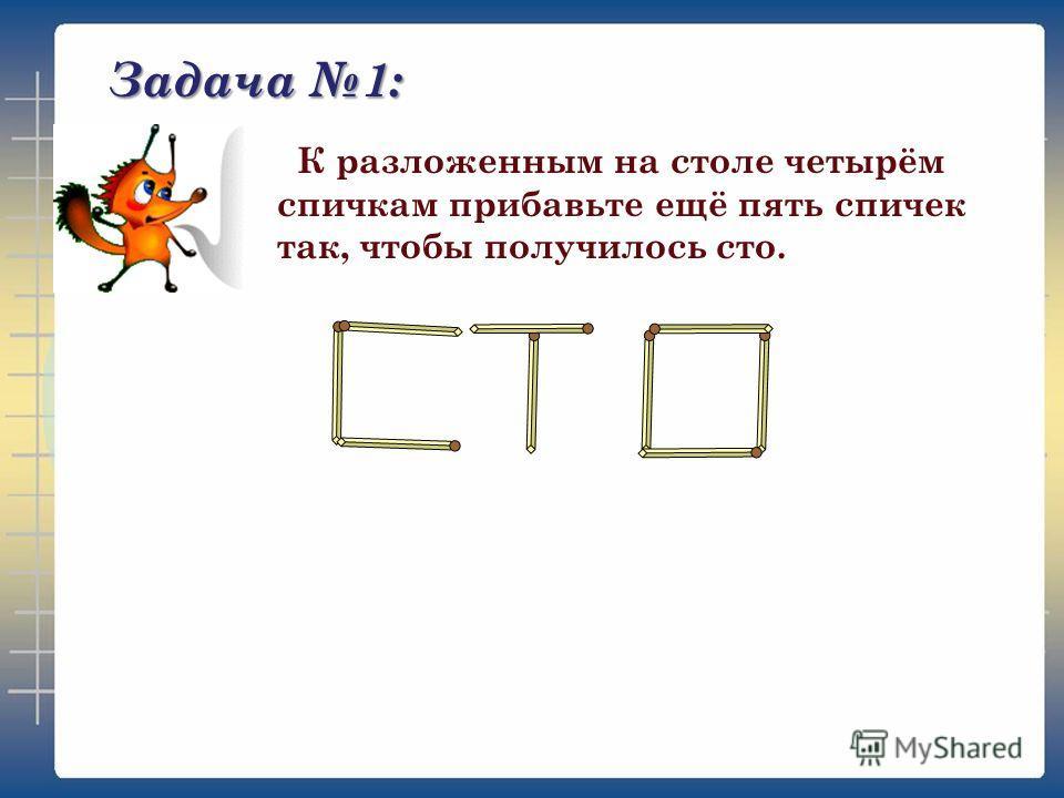 Задача 1: К разложенным на столе четырём спичкам прибавьте ещё пять спичек так, чтобы получилось сто.