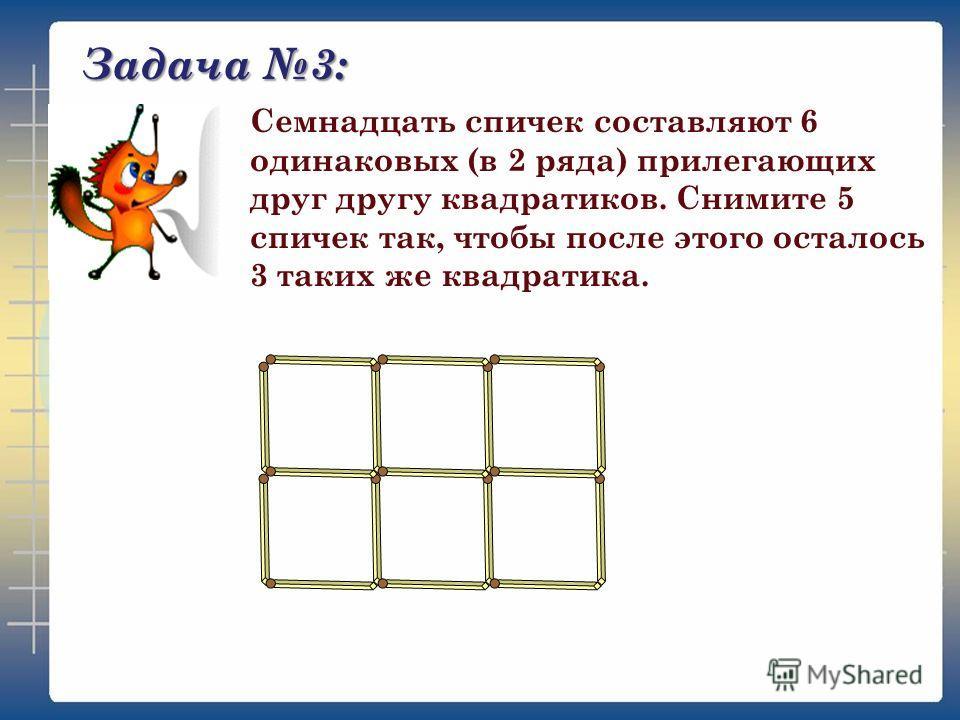 Задача 3: Семнадцать спичек составляют 6 одинаковых (в 2 ряда) прилегающих друг другу квадратиков. Снимите 5 спичек так, чтобы после этого осталось 3 таких же квадратика.