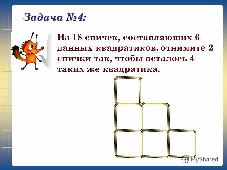 Задача 4: Из 18 спичек, составляющих 6 данных квадратиков, отнимите 2 спички так, чтобы осталось 4 таких же квадратика.