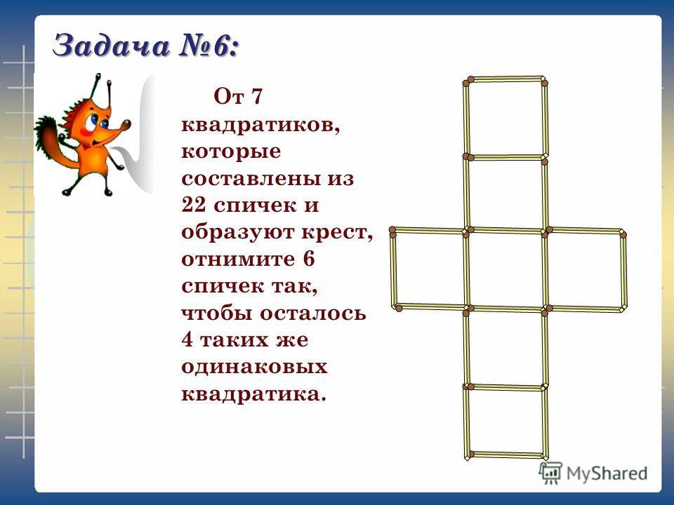 Задача 6: От 7 квадратиков, которые составлены из 22 спичек и образуют крест, отнимите 6 спичек так, чтобы осталось 4 таких же одинаковых квадратика.