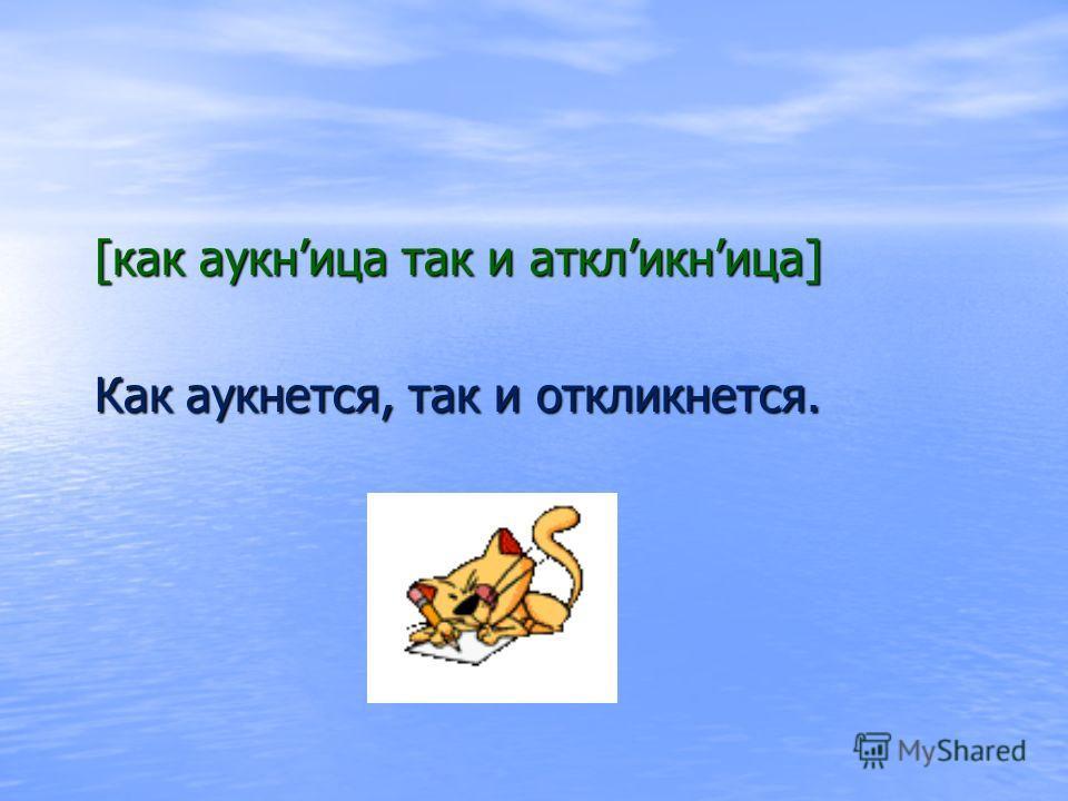 [как аукница так и аткликница] [как аукница так и аткликница] Как аукнется, так и откликнется. Как аукнется, так и откликнется.